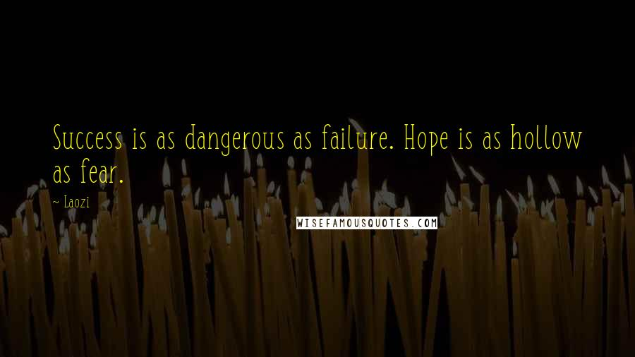 Laozi quotes: Success is as dangerous as failure. Hope is as hollow as fear.