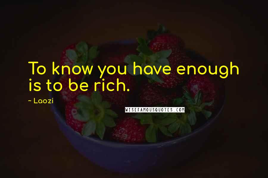 Laozi quotes: To know you have enough is to be rich.