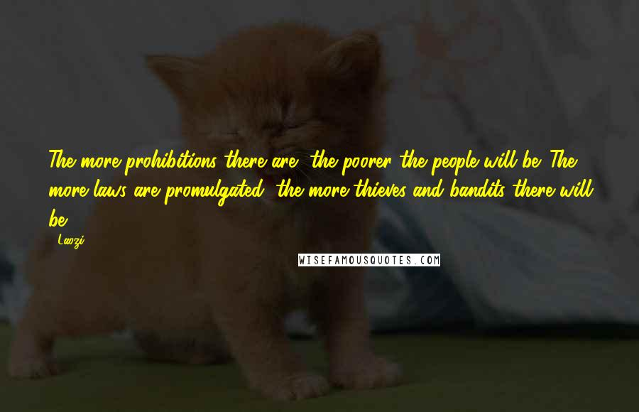 Laozi quotes: The more prohibitions there are, the poorer the people will be. The more laws are promulgated, the more thieves and bandits there will be.