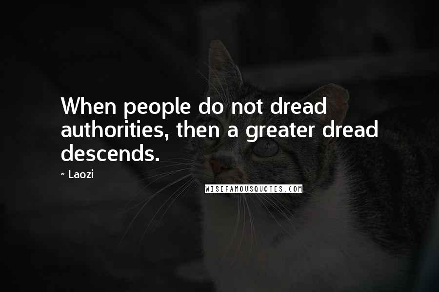 Laozi quotes: When people do not dread authorities, then a greater dread descends.