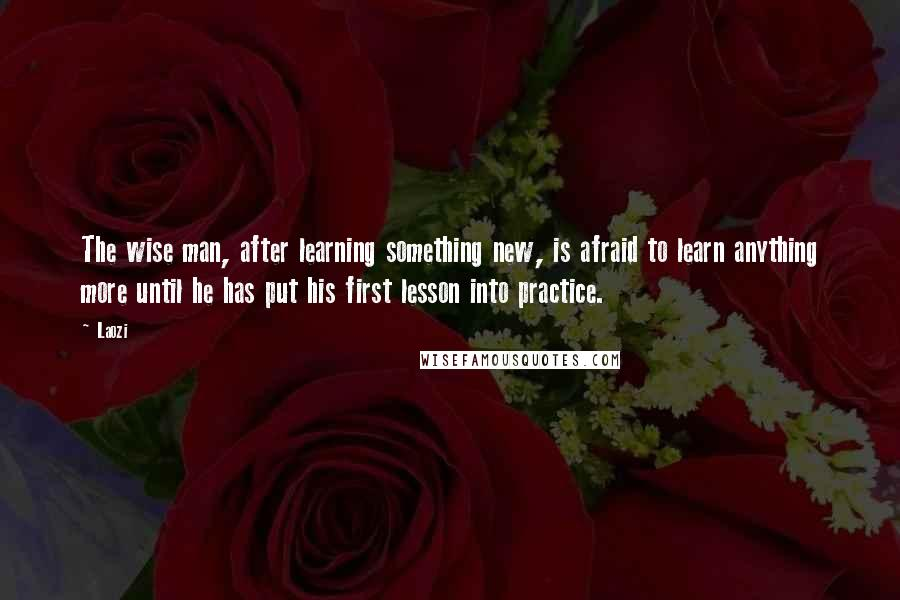 Laozi quotes: The wise man, after learning something new, is afraid to learn anything more until he has put his first lesson into practice.
