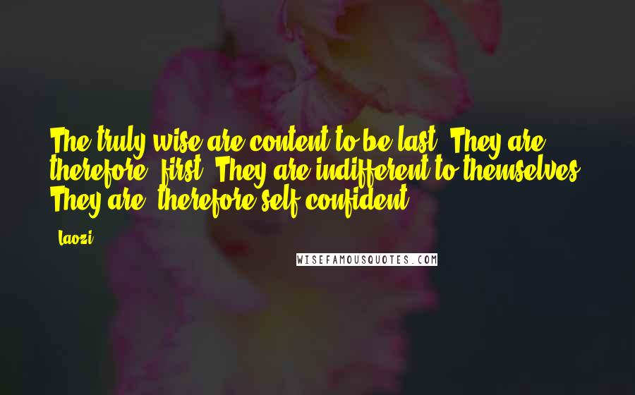 Laozi quotes: The truly wise are content to be last. They are, therefore, first. They are indifferent to themselves. They are, therefore self-confident.