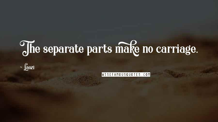 Laozi quotes: The separate parts make no carriage.