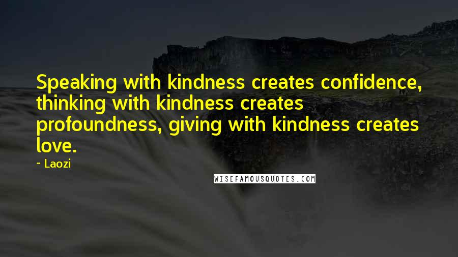 Laozi quotes: Speaking with kindness creates confidence, thinking with kindness creates profoundness, giving with kindness creates love.
