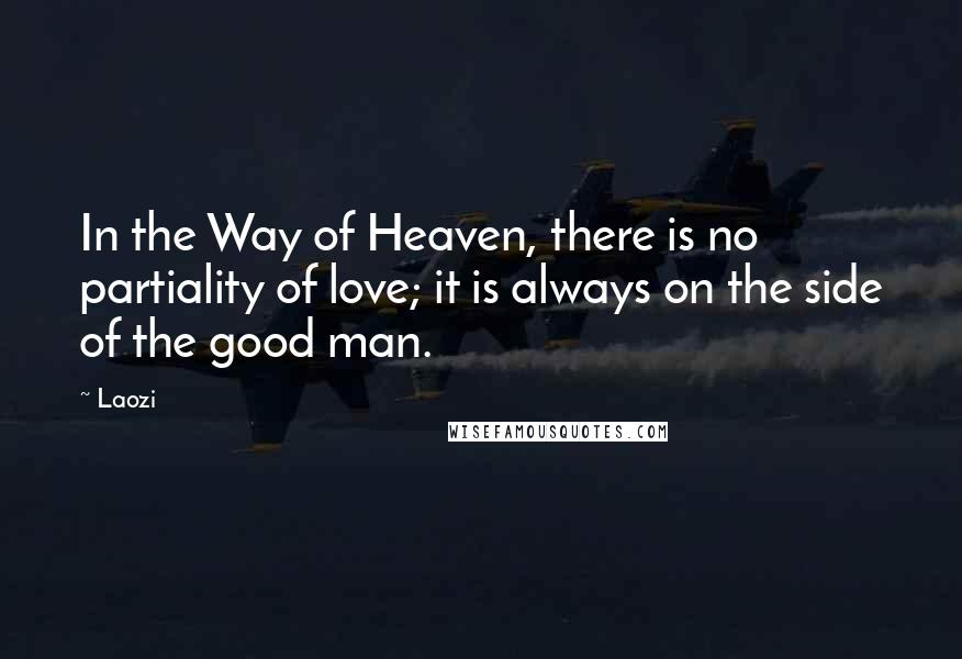 Laozi quotes: In the Way of Heaven, there is no partiality of love; it is always on the side of the good man.