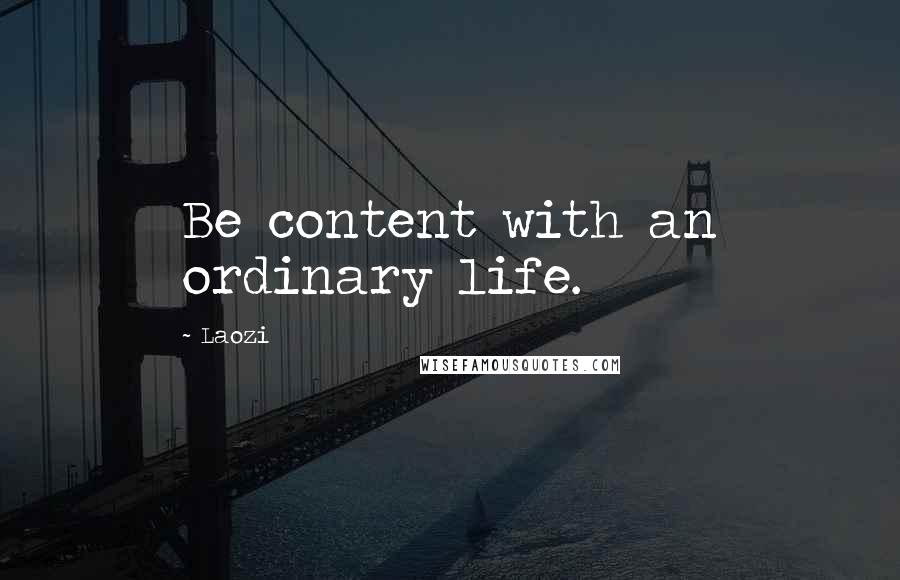 Laozi quotes: Be content with an ordinary life.