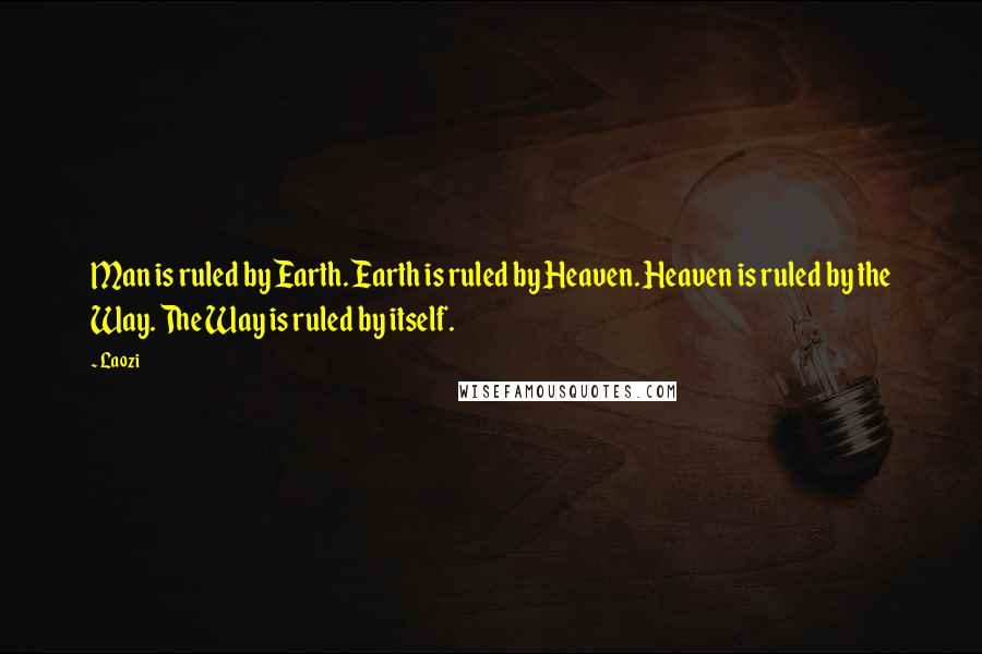 Laozi quotes: Man is ruled by Earth. Earth is ruled by Heaven. Heaven is ruled by the Way. The Way is ruled by itself.