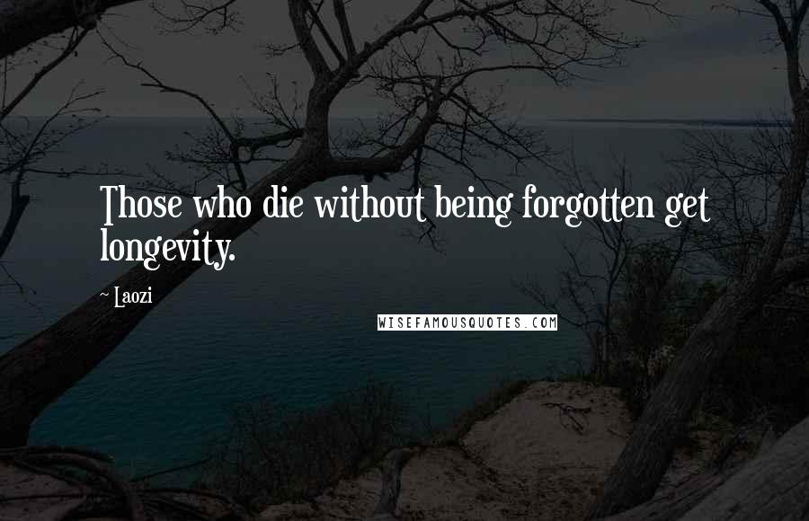 Laozi quotes: Those who die without being forgotten get longevity.