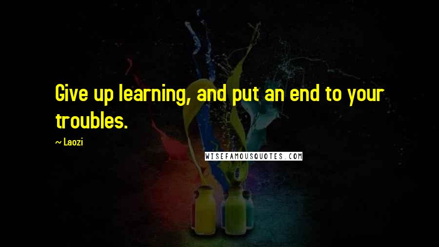 Laozi quotes: Give up learning, and put an end to your troubles.
