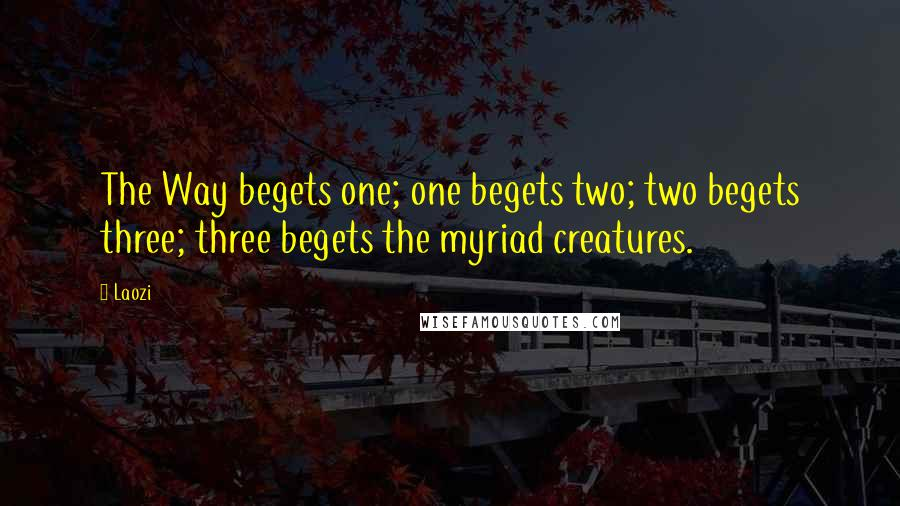 Laozi quotes: The Way begets one; one begets two; two begets three; three begets the myriad creatures.