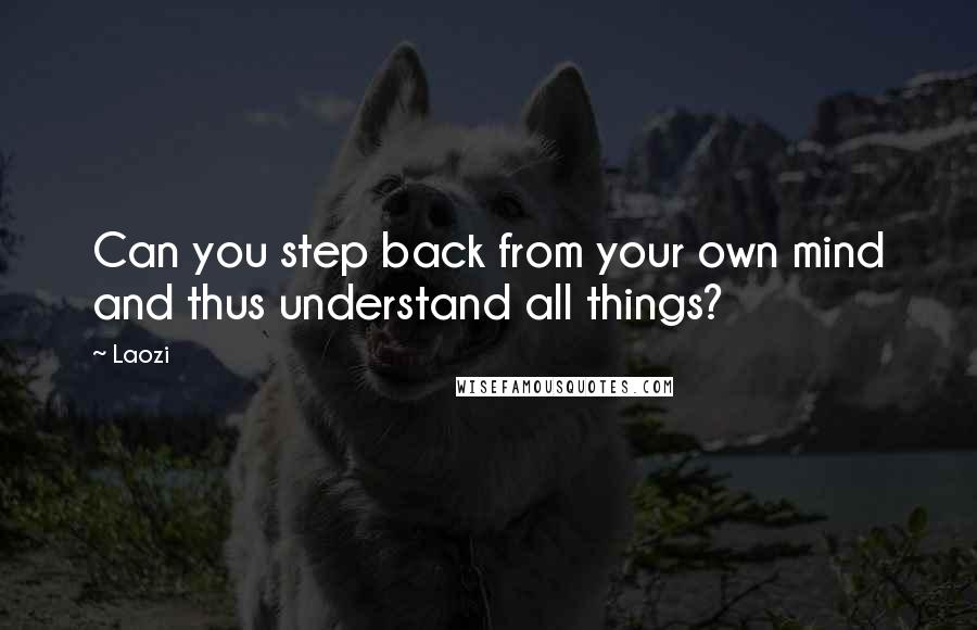 Laozi quotes: Can you step back from your own mind and thus understand all things?
