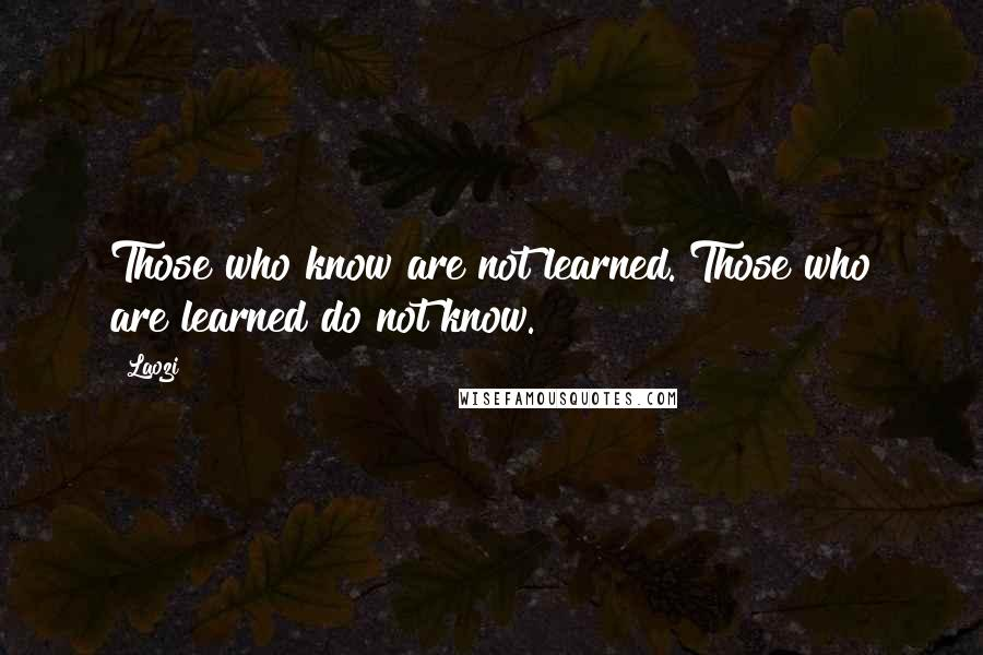 Laozi quotes: Those who know are not learned. Those who are learned do not know.