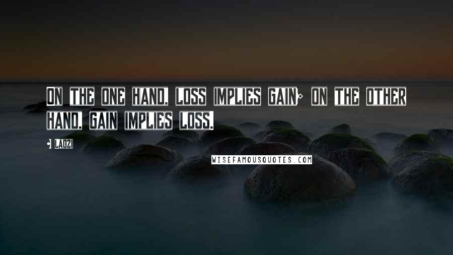 Laozi quotes: On the one hand, loss implies gain; on the other hand, gain implies loss.