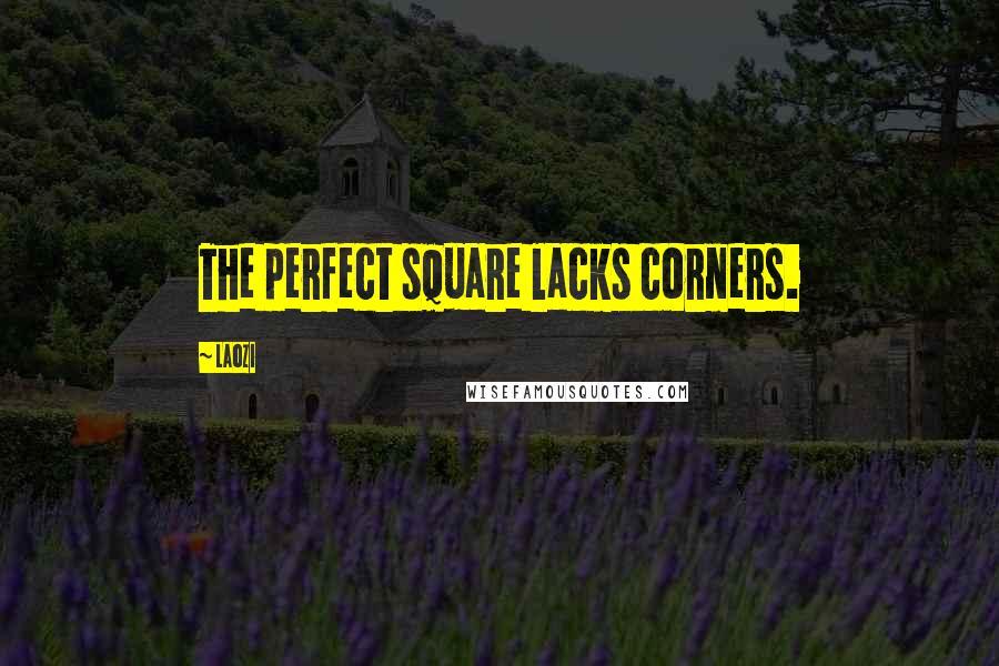 Laozi quotes: The perfect square lacks corners.