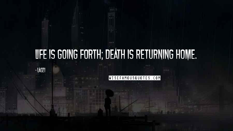 Laozi quotes: Life is going forth; death is returning home.
