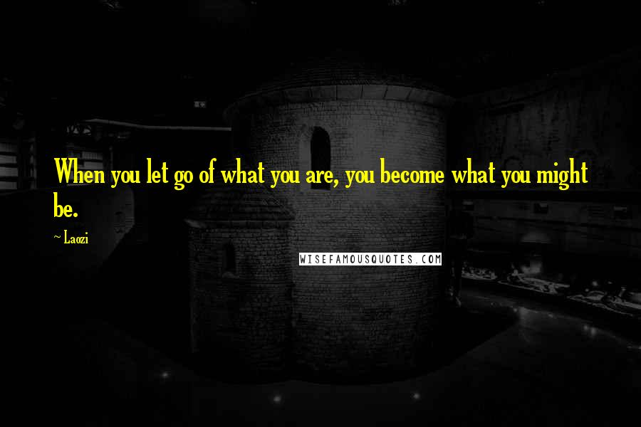 Laozi quotes: When you let go of what you are, you become what you might be.