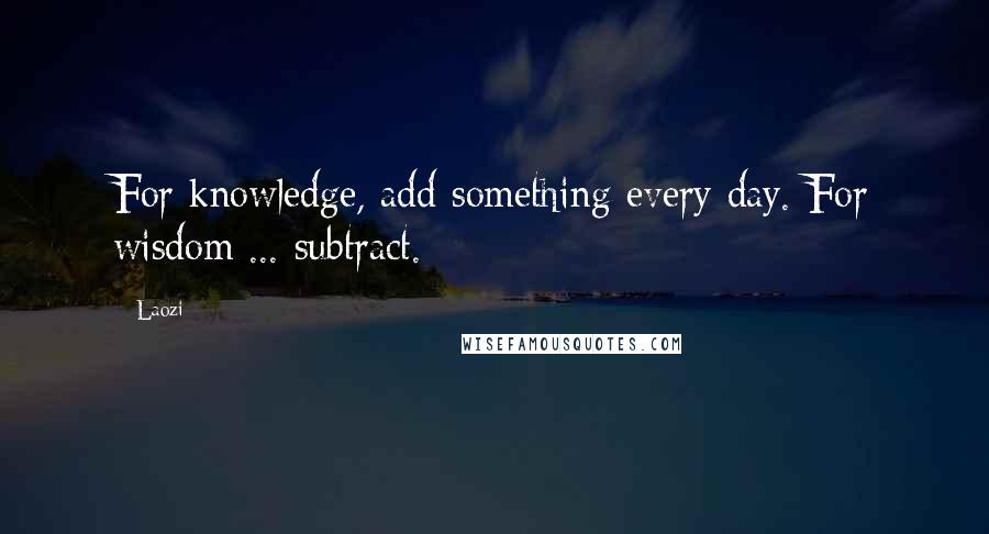 Laozi quotes: For knowledge, add something every day. For wisdom ... subtract.