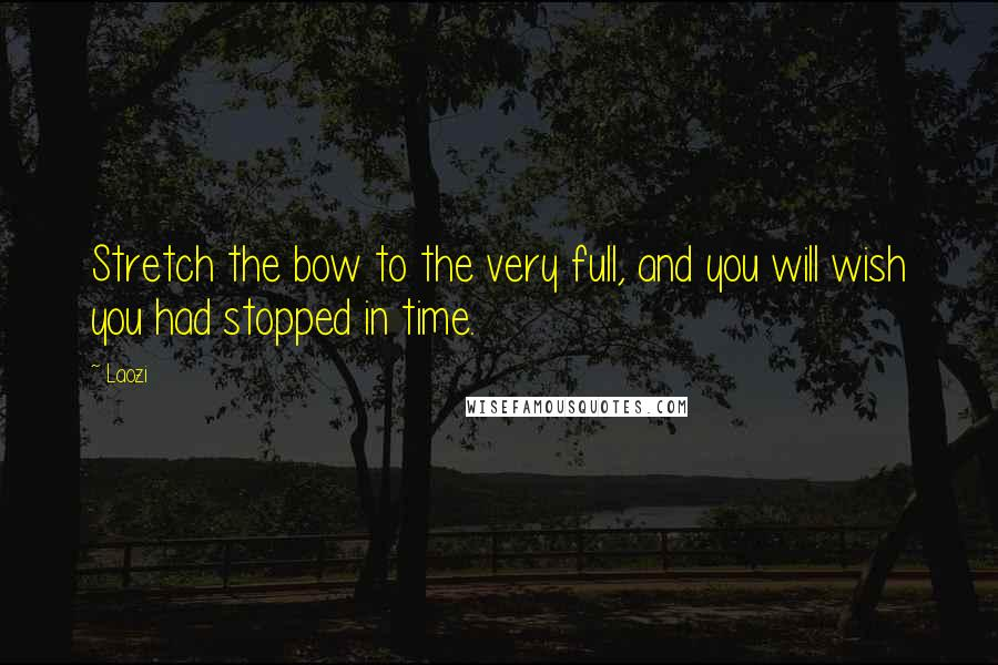 Laozi quotes: Stretch the bow to the very full, and you will wish you had stopped in time.