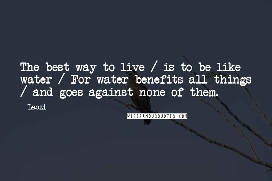 Laozi quotes: The best way to live / is to be like water / For water benefits all things / and goes against none of them.