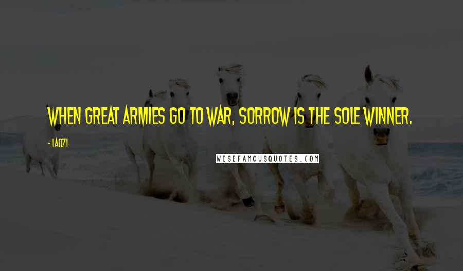 Laozi quotes: When great armies go to war, Sorrow is the sole winner.