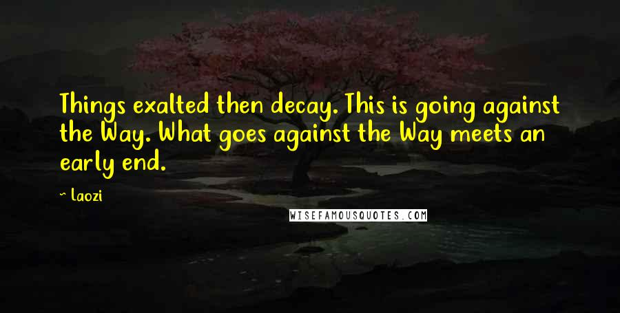 Laozi quotes: Things exalted then decay. This is going against the Way. What goes against the Way meets an early end.