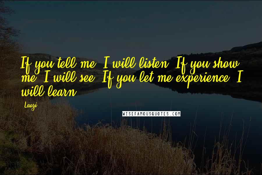 Laozi quotes: If you tell me, I will listen. If you show me, I will see. If you let me experience, I will learn!