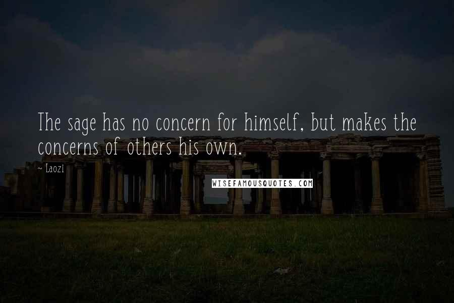 Laozi quotes: The sage has no concern for himself, but makes the concerns of others his own.