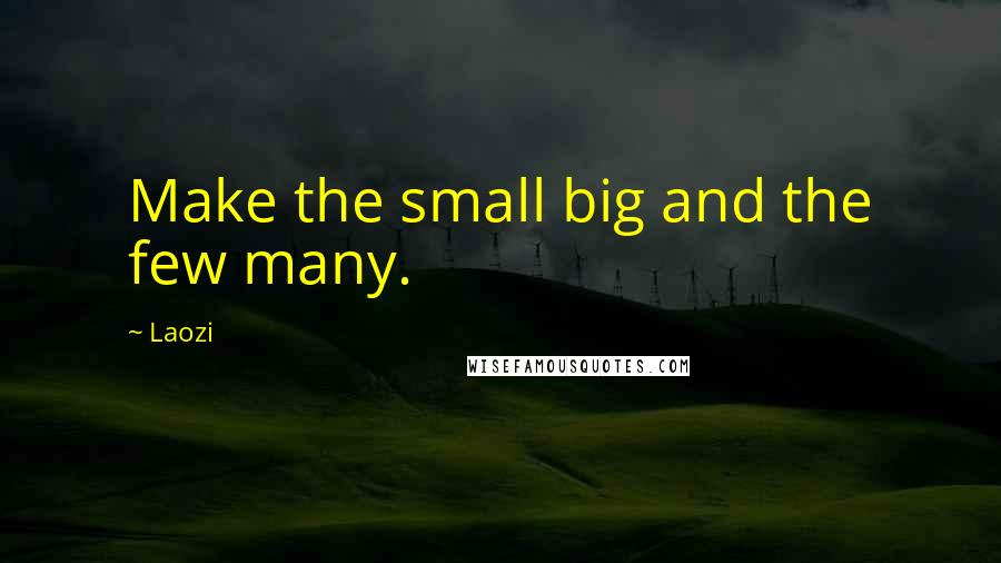 Laozi quotes: Make the small big and the few many.