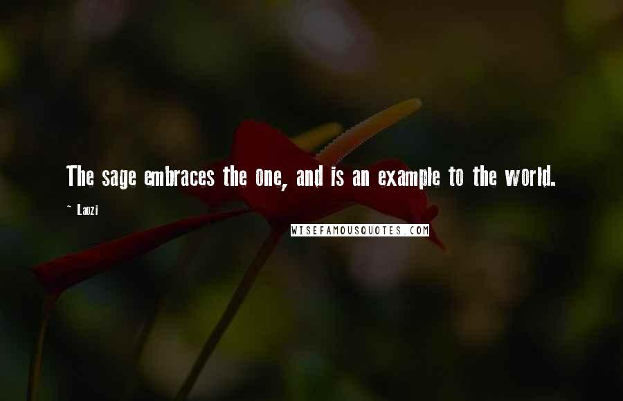 Laozi quotes: The sage embraces the one, and is an example to the world.