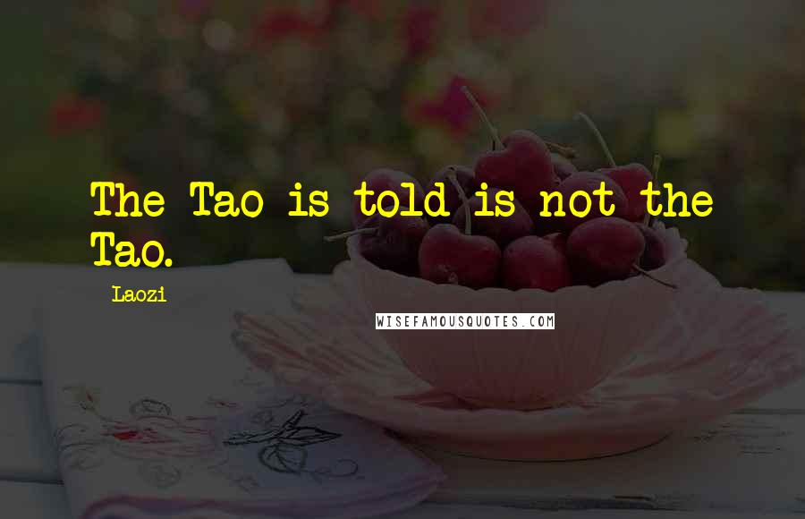 Laozi quotes: The Tao is told is not the Tao.