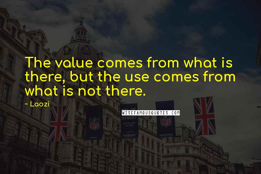 Laozi quotes: The value comes from what is there, but the use comes from what is not there.
