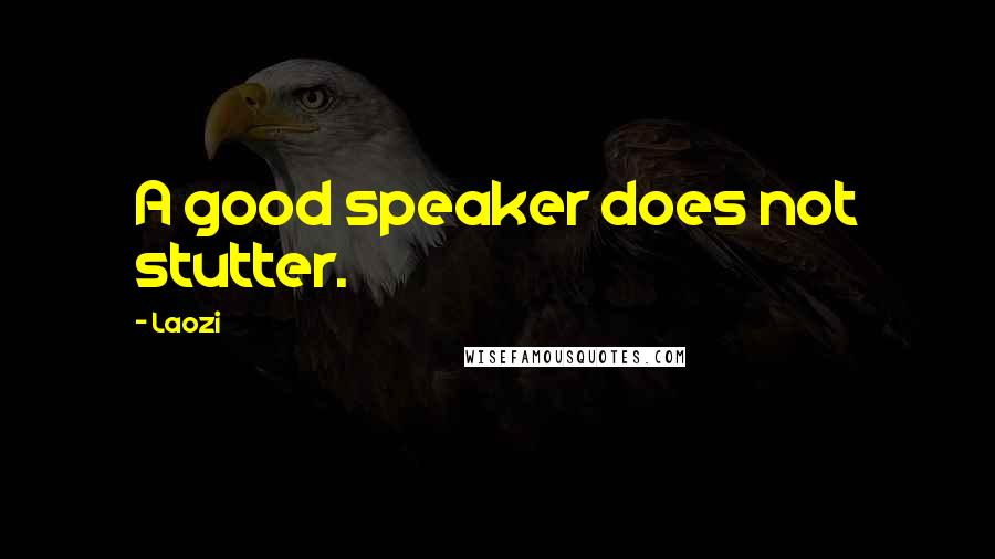 Laozi quotes: A good speaker does not stutter.