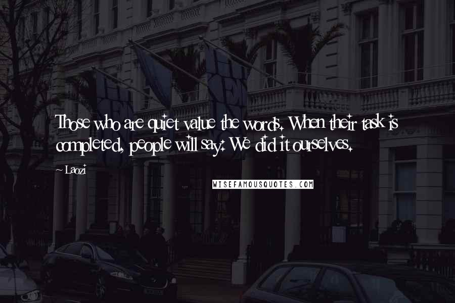 Laozi quotes: Those who are quiet value the words. When their task is completed, people will say: We did it ourselves.
