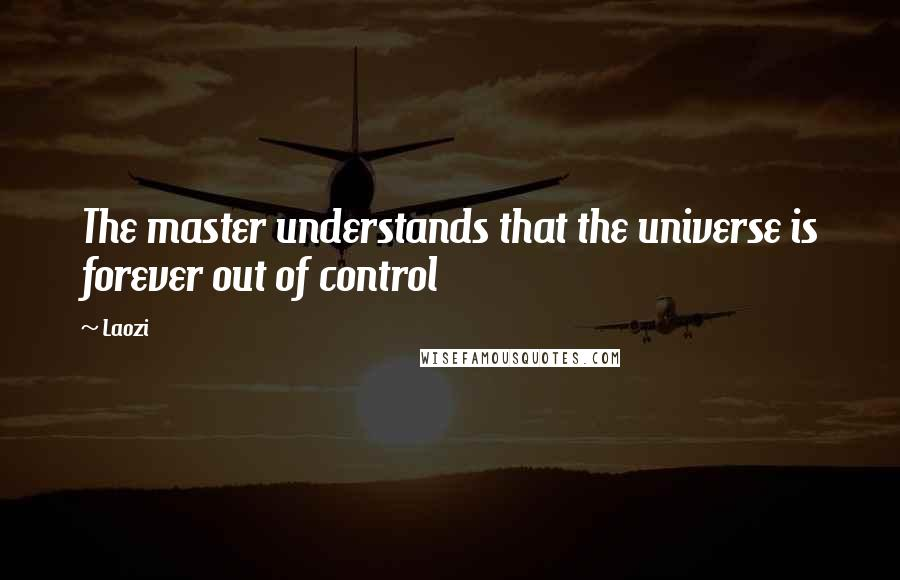 Laozi quotes: The master understands that the universe is forever out of control