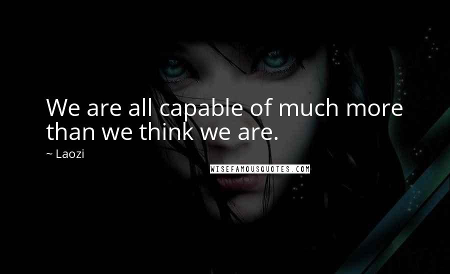 Laozi quotes: We are all capable of much more than we think we are.