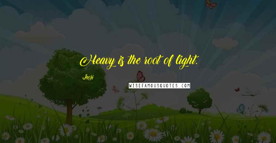 Laozi quotes: Heavy is the root of light.