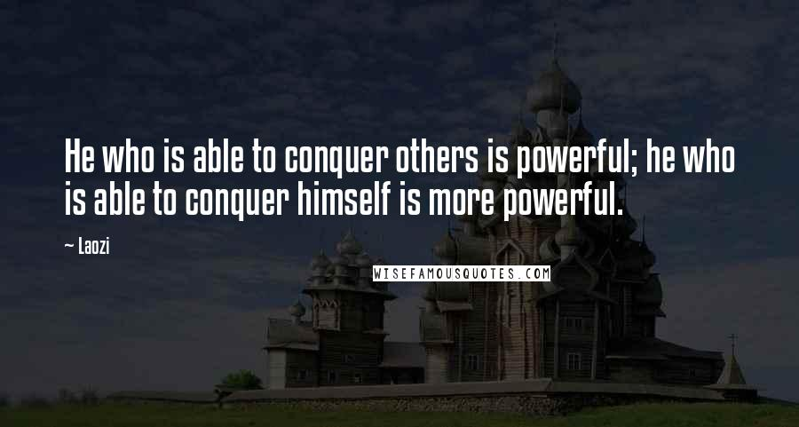 Laozi quotes: He who is able to conquer others is powerful; he who is able to conquer himself is more powerful.