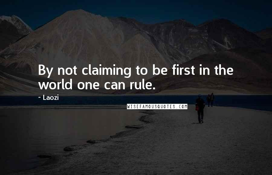 Laozi quotes: By not claiming to be first in the world one can rule.