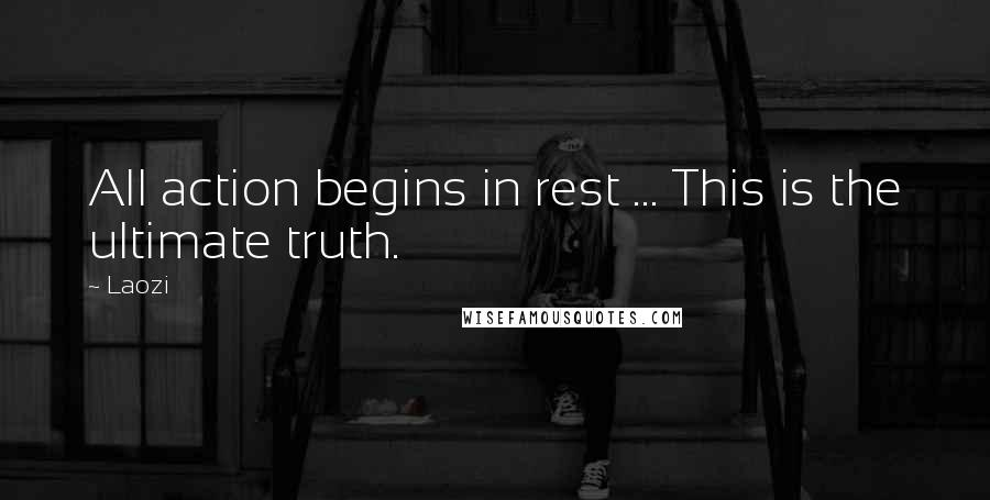 Laozi quotes: All action begins in rest ... This is the ultimate truth.