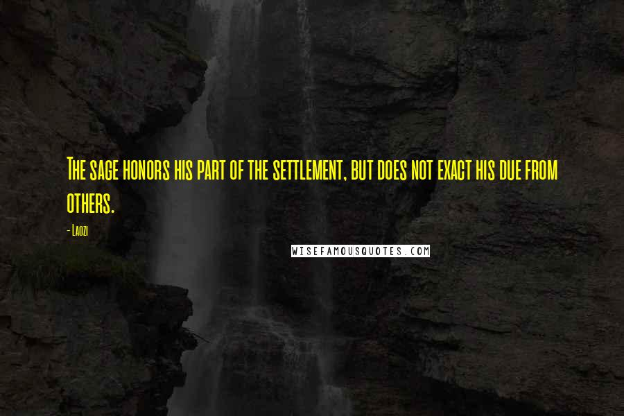 Laozi quotes: The sage honors his part of the settlement, but does not exact his due from others.
