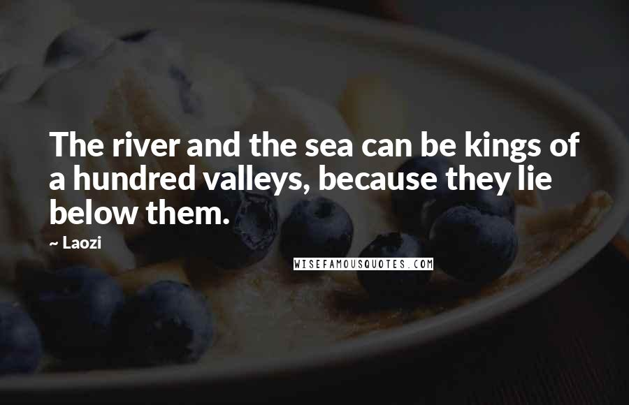 Laozi quotes: The river and the sea can be kings of a hundred valleys, because they lie below them.