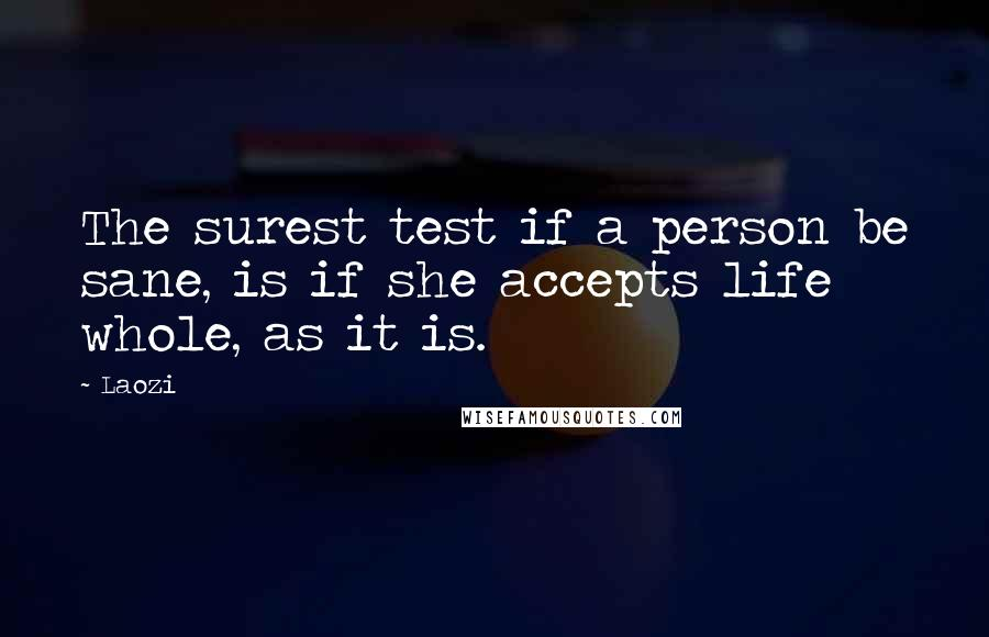 Laozi quotes: The surest test if a person be sane, is if she accepts life whole, as it is.