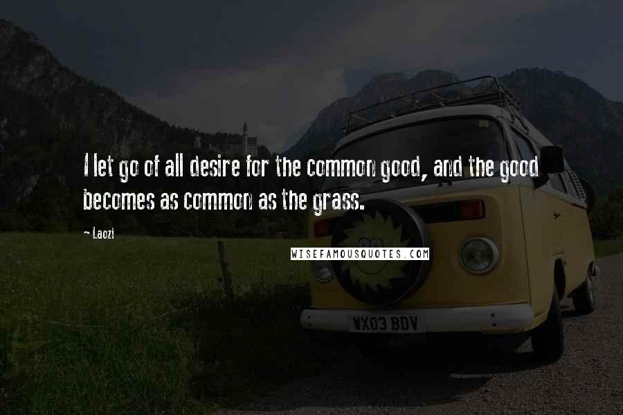 Laozi quotes: I let go of all desire for the common good, and the good becomes as common as the grass.