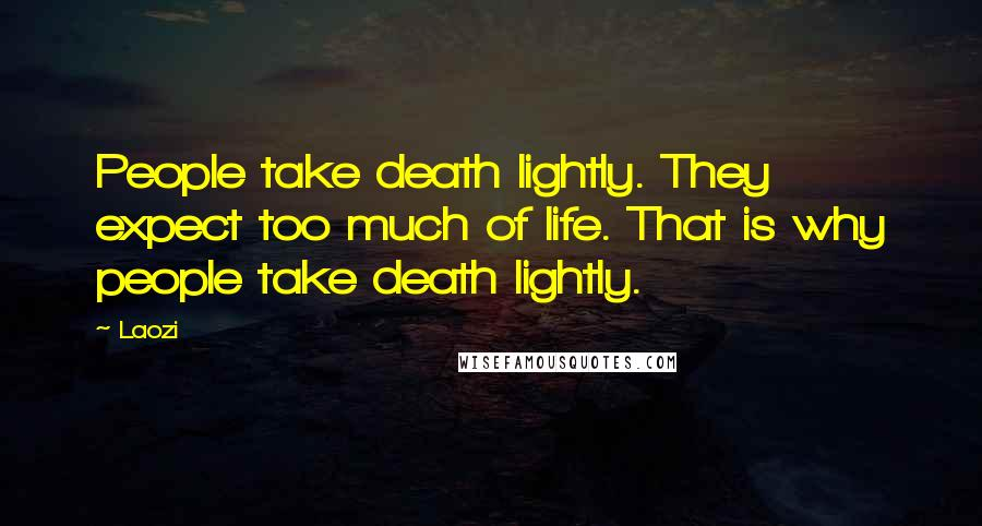Laozi quotes: People take death lightly. They expect too much of life. That is why people take death lightly.