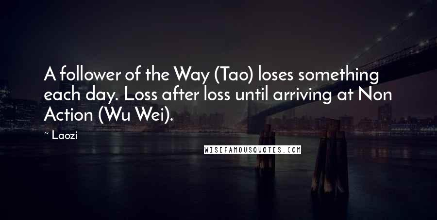 Laozi quotes: A follower of the Way (Tao) loses something each day. Loss after loss until arriving at Non Action (Wu Wei).