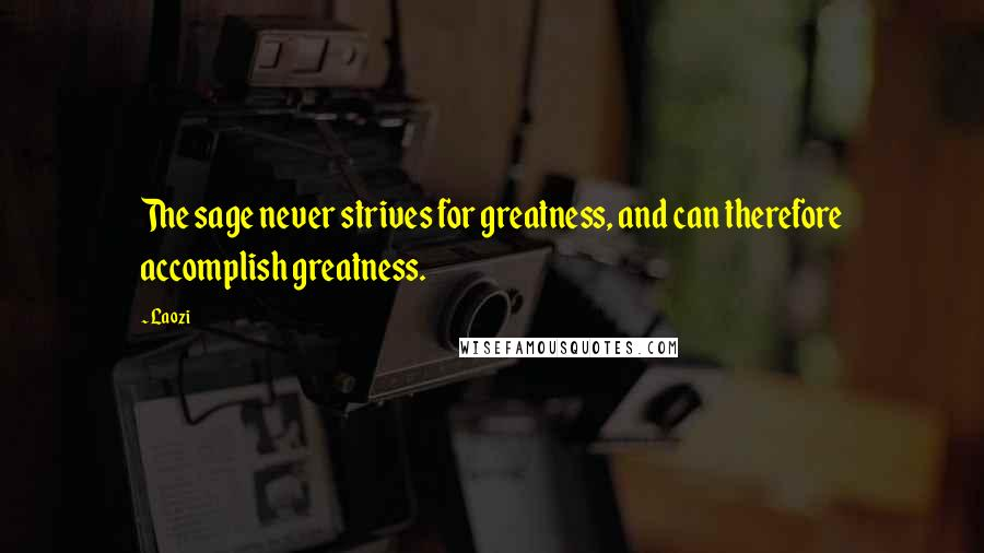 Laozi quotes: The sage never strives for greatness, and can therefore accomplish greatness.