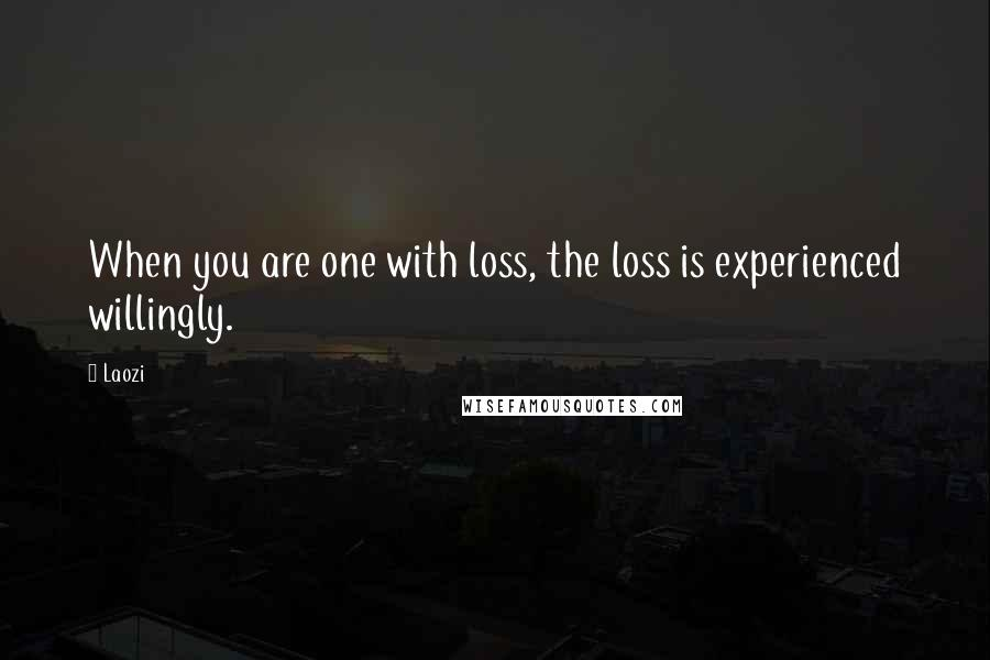 Laozi quotes: When you are one with loss, the loss is experienced willingly.