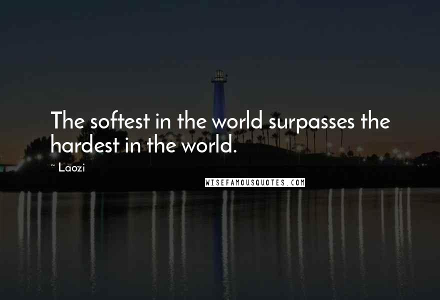 Laozi quotes: The softest in the world surpasses the hardest in the world.