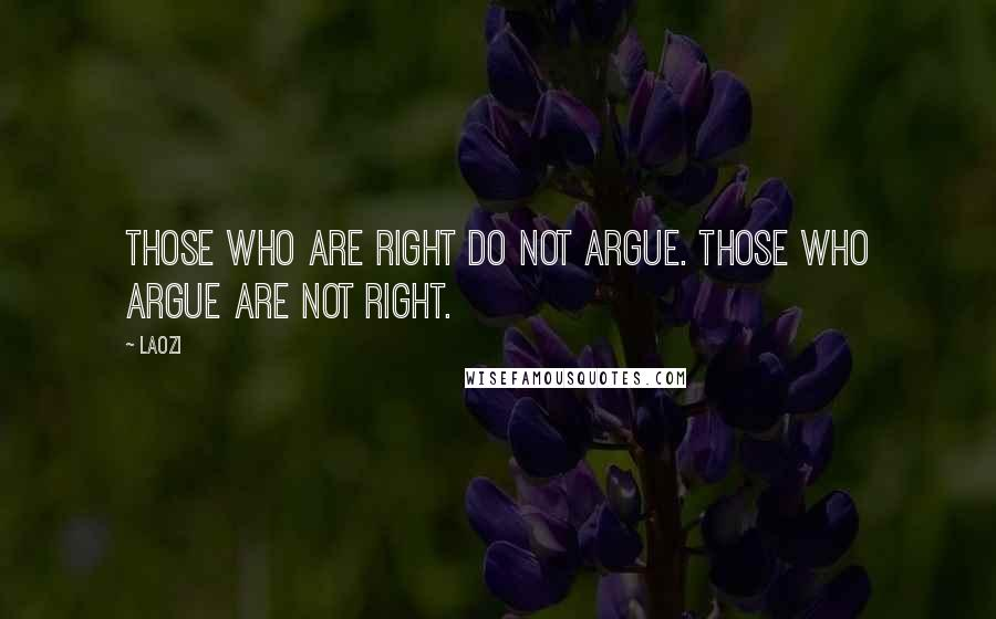 Laozi quotes: Those who are right do not argue. Those who argue are not right.