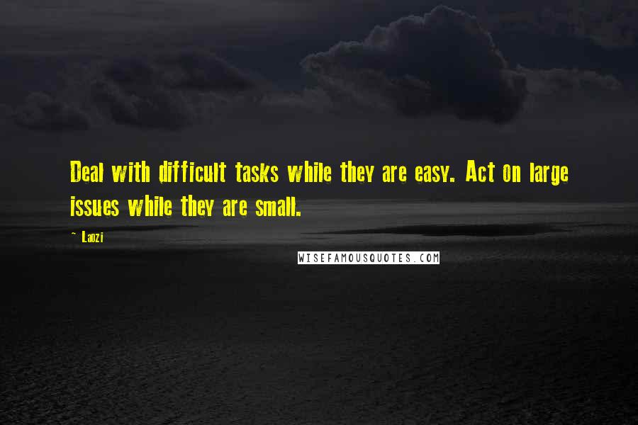 Laozi quotes: Deal with difficult tasks while they are easy. Act on large issues while they are small.